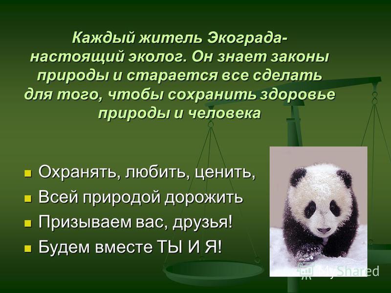 Каждый житель Экограда- настоящий эколог. Он знает законы природы и старается все сделать для того, чтобы сохранить здоровье природы и человека Охранять, любить, ценить, Охранять, любить, ценить, Всей природой дорожить Всей природой дорожить Призывае