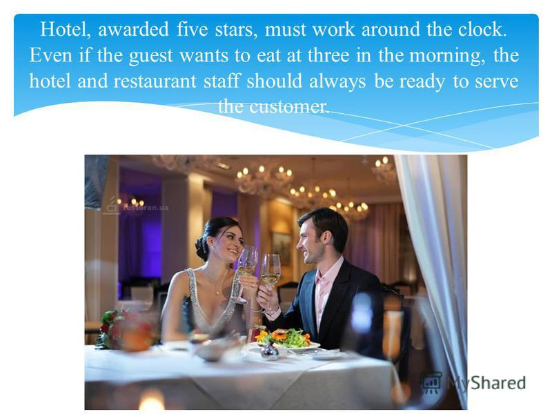 Hotel, awarded five stars, must work around the clock. Even if the guest wants to eat at three in the morning, the hotel and restaurant staff should always be ready to serve the customer.