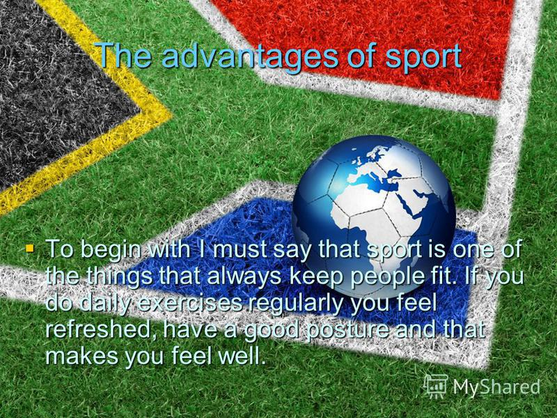 The advantages of sport To begin with I must say that sport is one of the things that always keep people fit. If you do daily exercises regularly you feel refreshed, have a good posture and that makes you feel well. To begin with I must say that spor