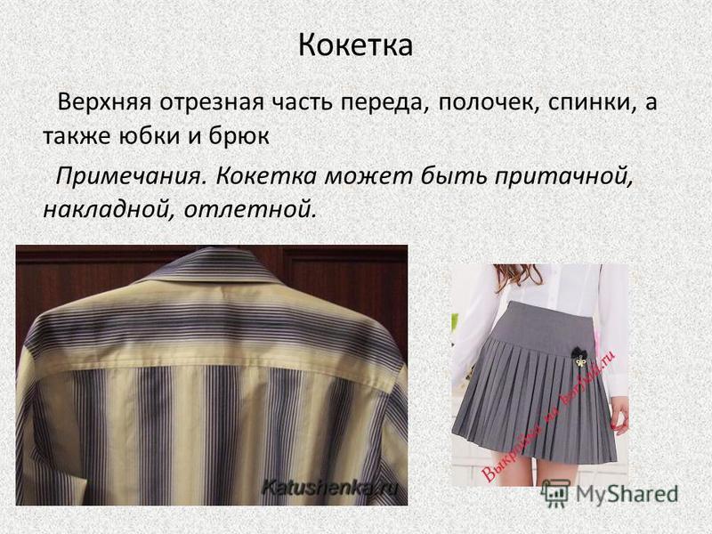Кокетка Верхняя отрезная часть переда, полочек, спинки, а также юбки и брюк Примечания. Кокетка может быть притачной, накладной, отлетной.