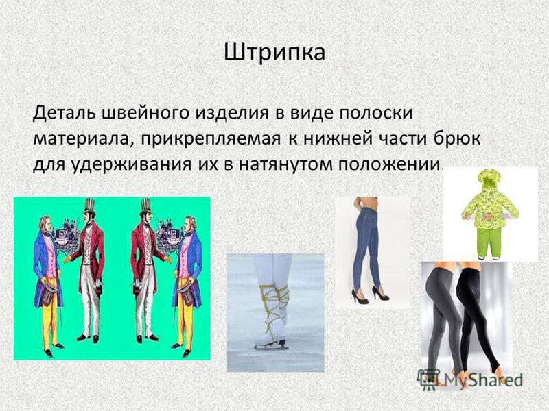 Штрипка Деталь швейного изделия в виде полоски материала, прикрепляемая к нижней части брюк для удерживания их в натянутом положении.