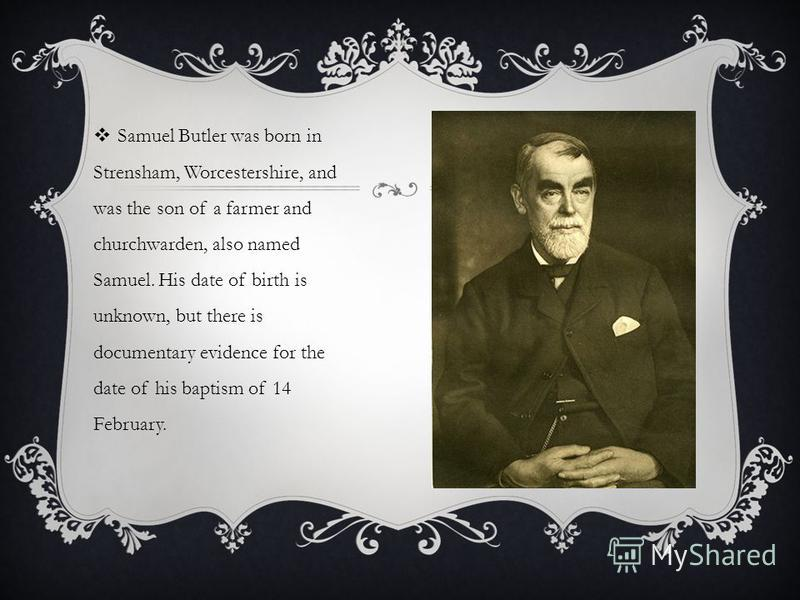 Samuel Butler was born in Strensham, Worcestershire, and was the son of a farmer and churchwarden, also named Samuel. His date of birth is unknown, but there is documentary evidence for the date of his baptism of 14 February.