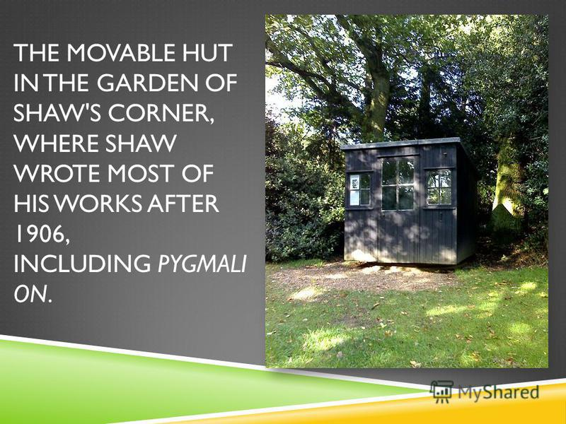 THE MOVABLE HUT IN THE GARDEN OF SHAW'S CORNER, WHERE SHAW WROTE MOST OF HIS WORKS AFTER 1906, INCLUDING PYGMALI ON.