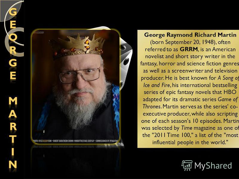 George Raymond Richard Martin (born September 20, 1948), often referred to as GRRM, is an American novelist and short story writer in the fantasy, horror and science fiction genres, as well as a screenwriter and television producer. He is best known