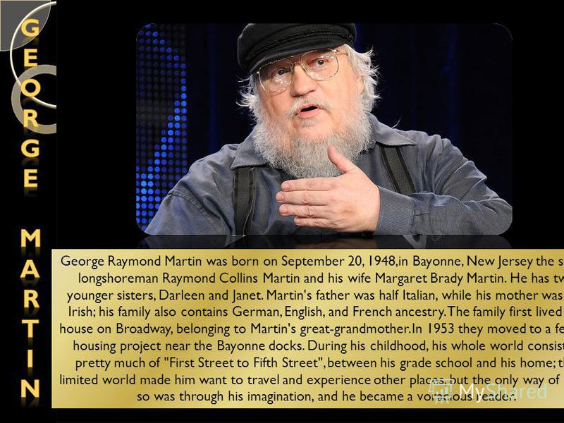 George Raymond Martin was born on September 20, 1948,in Bayonne, New Jersey the son of longshoreman Raymond Collins Martin and his wife Margaret Brady Martin. He has two younger sisters, Darleen and Janet. Martin's father was half Italian, while his