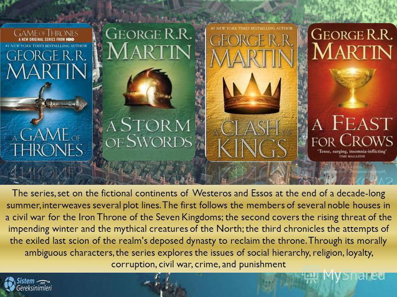 The series, set on the fictional continents of Westeros and Essos at the end of a decade-long summer, interweaves several plot lines. The first follows the members of several noble houses in a civil war for the Iron Throne of the Seven Kingdoms; the