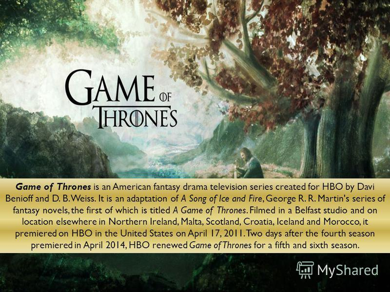 Game of Thrones is an American fantasy drama television series created for HBO by Davi Benioff and D. B. Weiss. It is an adaptation of A Song of Ice and Fire, George R. R. Martin's series of fantasy novels, the first of which is titled A Game of Thro