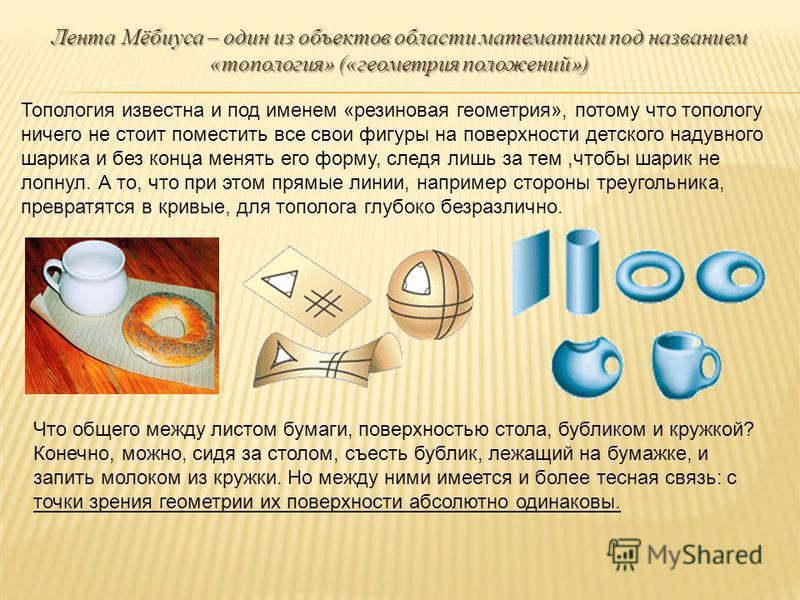 Лента Мёбиуса – один из объектов области математики под названием «топология» («геометрия положений») Топология известна и под именем «резиновая геометрия», потому что топологу ничего не стоит поместить все свои фигуры на поверхности детского надувно