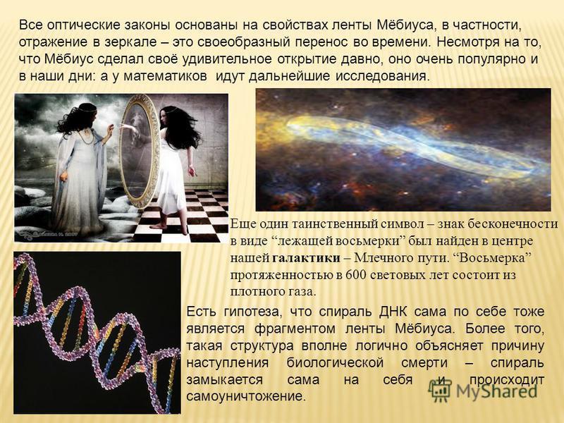 Все оптические законы основаны на свойствах ленты Мёбиуса, в частности, отражение в зеркале – это своеобразный перенос во времени. Несмотря на то, что Мёбиус сделал своё удивительное открытие давно, оно очень популярно и в наши дни: а у математиков и