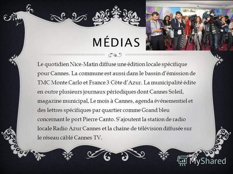 MÉDIAS Le quotidien Nice-Matin diffuse une édition locale spécifique pour Cannes. La commune est aussi dans le bassin démission de TMC Monte Carlo et France 3 Côte dAzur. La municipalité édite en outre plusieurs journaux périodiques dont Cannes Solei