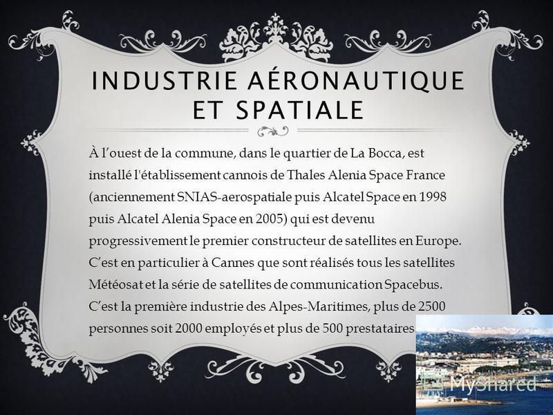 INDUSTRIE AÉRONAUTIQUE ET SPATIALE À louest de la commune, dans le quartier de La Bocca, est installé l'établissement cannois de Thales Alenia Space France (anciennement SNIAS-aerospatiale puis Alcatel Space en 1998 puis Alcatel Alenia Space en 2005)