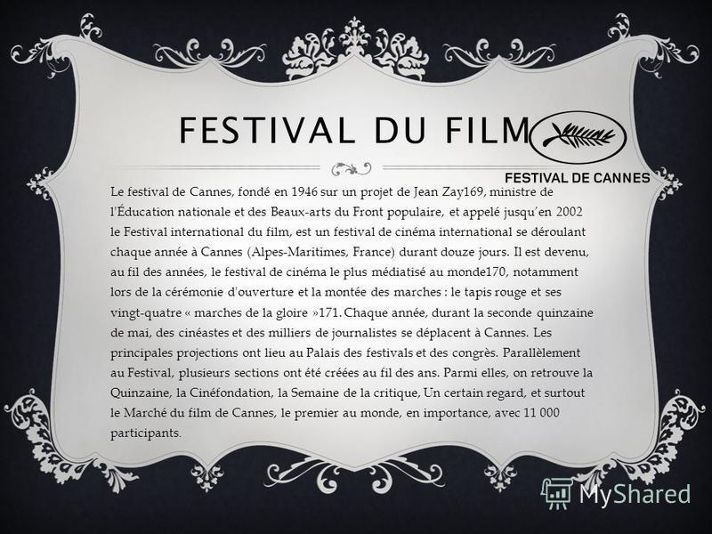 FESTIVAL DU FILM Le festival de Cannes, fondé en 1946 sur un projet de Jean Zay169, ministre de l'Éducation nationale et des Beaux-arts du Front populaire, et appelé jusquen 2002 le Festival international du film, est un festival de cinéma internatio