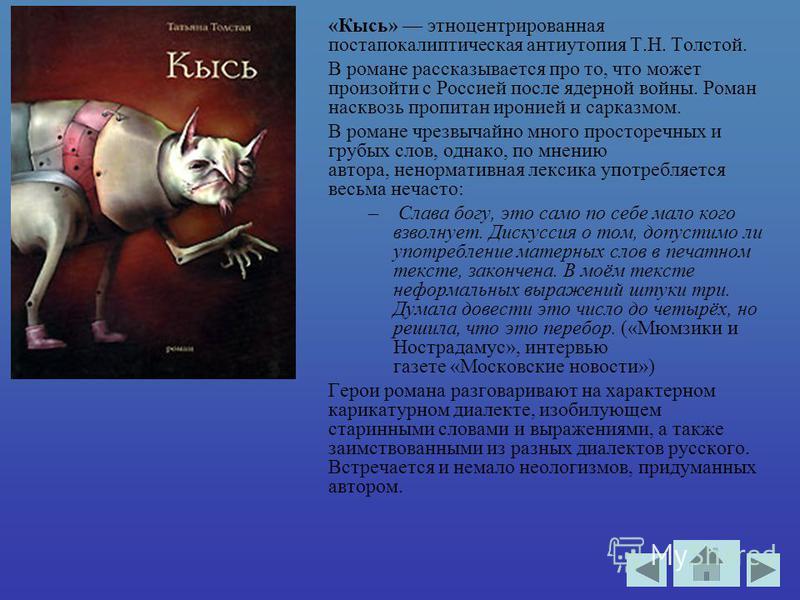 «Кысь» это центрированная постапокалиптическая антиутопия Т.Н. Толстой. В романе рассказывается про то, что может произойти с Россией после ядерной войны. Роман насквозь пропитан иронией и сарказмом. В романе чрезвычайно много просторечных и грубых с
