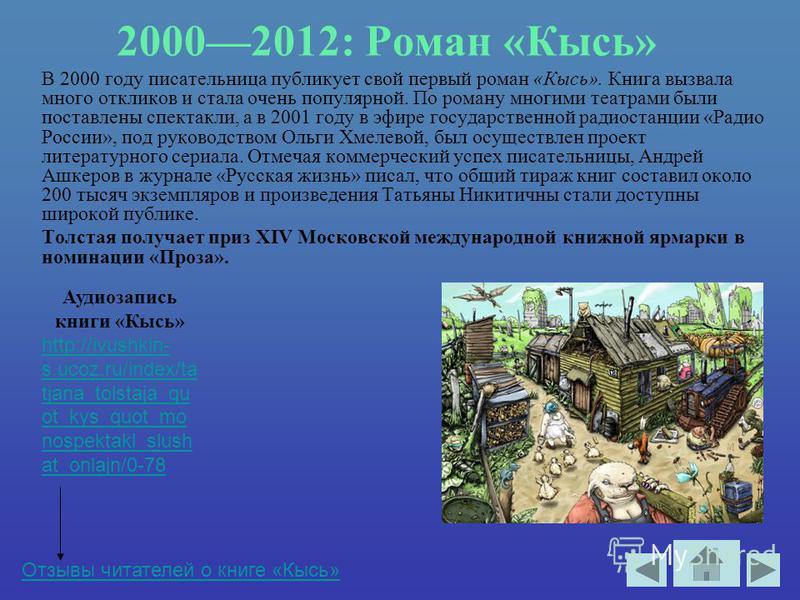 20002012: Роман «Кысь» В 2000 году писательница публикует свой первый роман «Кысь». Книга вызвала много откликов и стала очень популярной. По роману многими театрами были поставлены спектакли, а в 2001 году в эфире государственной радиостанции «Радио