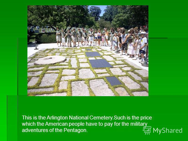 This is the Arlington National Cemetery.Such is the price which the American people have to pay for the military adventures of the Pentagon.