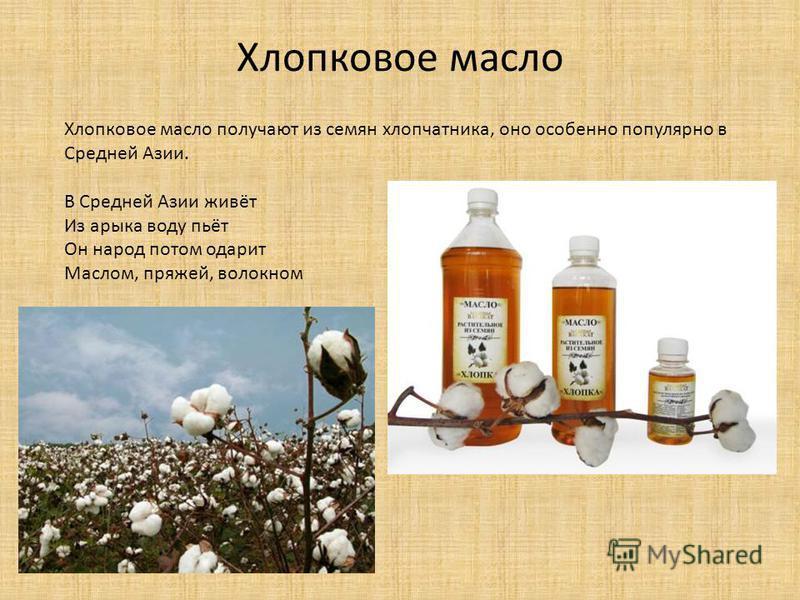 Хлопковое масло Хлопковое масло получают из семян хлопчатника, оно особенно популярно в Средней Азии. В Средней Азии живёт Из арыка воду пьёт Он народ потом одарит Маслом, пряжей, волокном