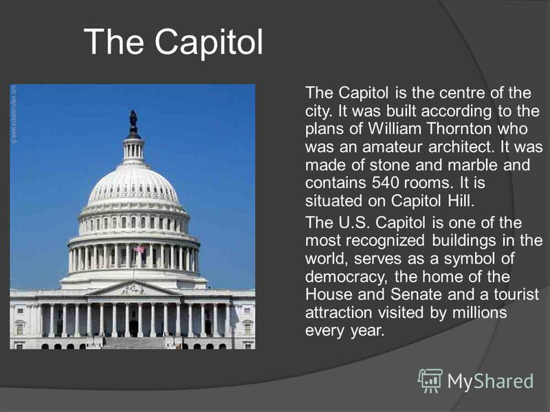 The Capitol The Capitol is the centre of the city. It was built according to the plans of William Thornton who was an amateur architect. It was made of stone and marble and contains 540 rooms. It is situated on Capitol Hill. The U.S. Capitol is one o