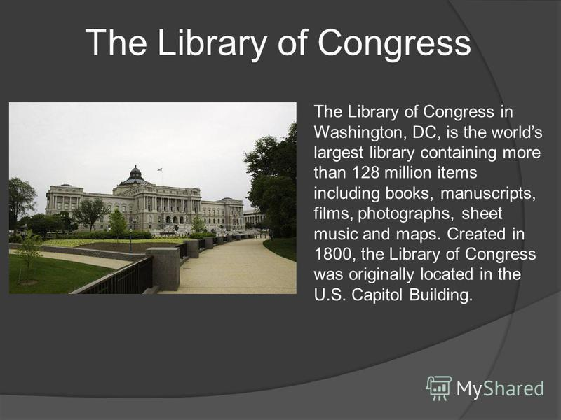 The Library of Congress The Library of Congress in Washington, DC, is the worlds largest library containing more than 128 million items including books, manuscripts, films, photographs, sheet music and maps. Created in 1800, the Library of Congress w