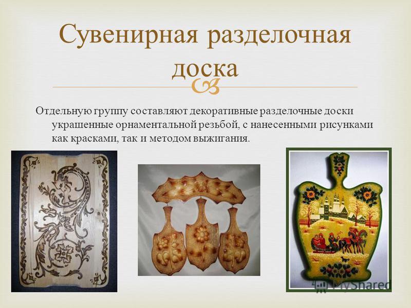 Отдельную группу составляют декоративные разделочные доски украшенные орнаментальной резьбой, с нанесенными рисунками как красками, так и методом выжигания. Сувенирная разделочная доска