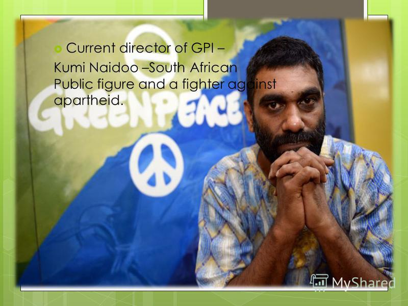 Current director of GPI – Kumi Naidoo –South African Public figure and a fighter against apartheid.