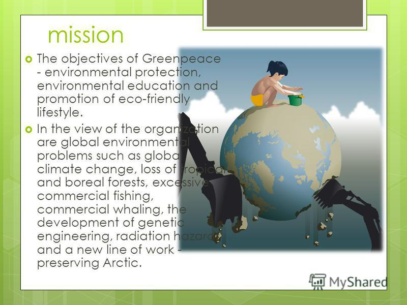 mission The objectives of Greenpeace - environmental protection, environmental education and promotion of eco-friendly lifestyle. In the view of the organization are global environmental problems such as global climate change, loss of tropical and bo