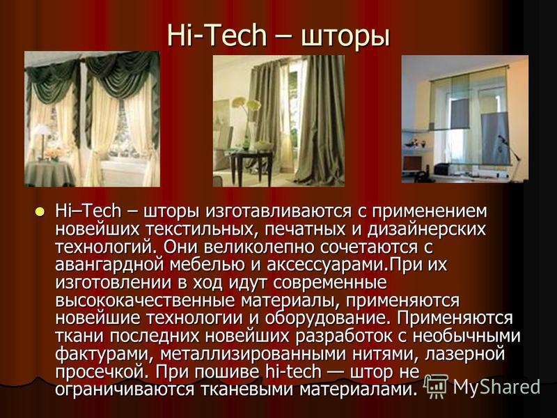 Hi-Tech – шторы Hi–Tech – шторы изготавливаются с применением новейших текстильных, печатных и дизайнерских технологий. Они великолепно сочетаются с авангардной мебелью и аксессуарами.При их изготовлении в ход идут современные высококачественные мате