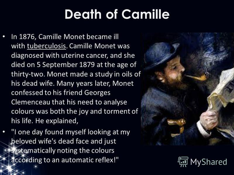 Death of Camille In 1876, Camille Monet became ill with tuberculosis. Camille Monet was diagnosed with uterine cancer, and she died on 5 September 1879 at the age of thirty-two. Monet made a study in oils of his dead wife. Many years later, Monet con