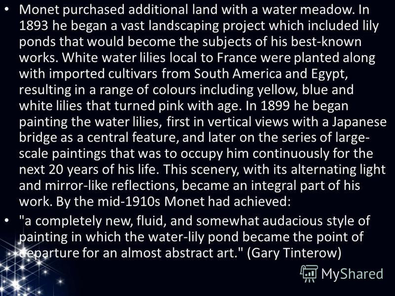 Monet purchased additional land with a water meadow. In 1893 he began a vast landscaping project which included lily ponds that would become the subjects of his best-known works. White water lilies local to France were planted along with imported cul