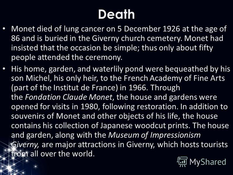 Death Monet died of lung cancer on 5 December 1926 at the age of 86 and is buried in the Giverny church cemetery. Monet had insisted that the occasion be simple; thus only about fifty people attended the ceremony. His home, garden, and waterlily pond
