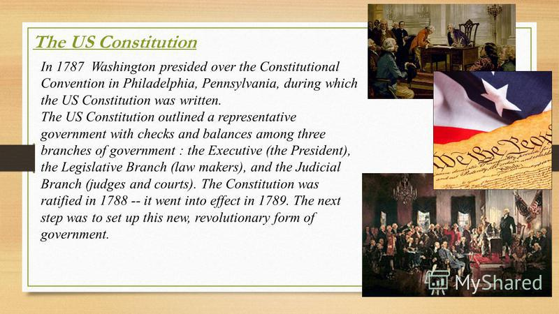 The US Constitution In 1787 Washington presided over the Constitutional Convention in Philadelphia, Pennsylvania, during which the US Constitution was written. The US Constitution outlined a representative government with checks and balances among th