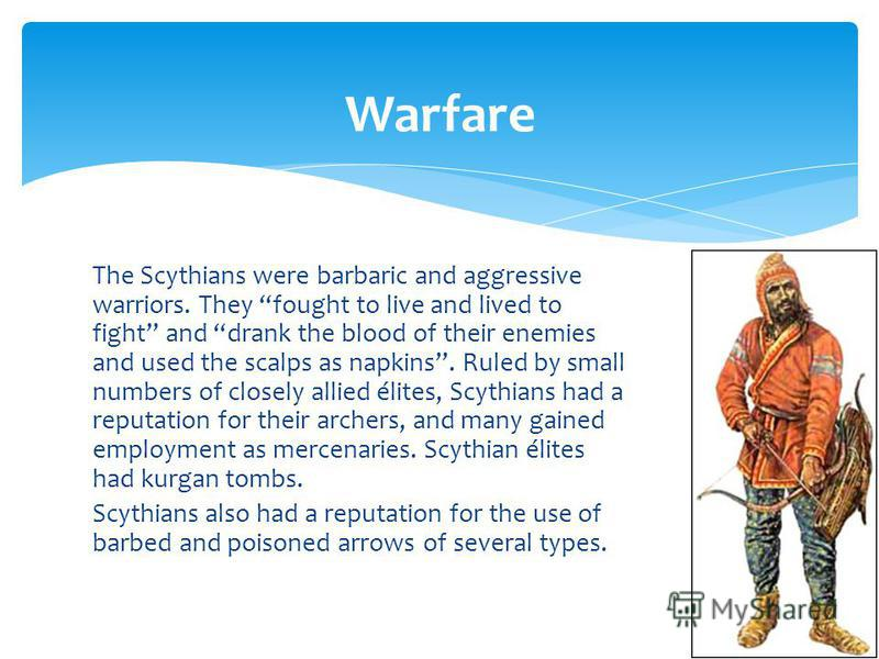 The Scythians were barbaric and aggressive warriors. They fought to live and lived to fight and drank the blood of their enemies and used the scalps as napkins. Ruled by small numbers of closely allied élites, Scythians had a reputation for their arc
