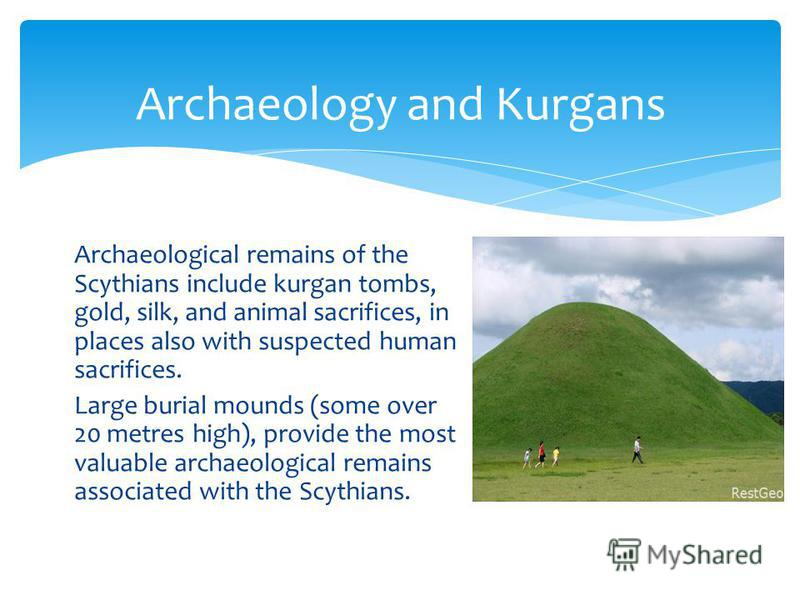 Archaeological remains of the Scythians include kurgan tombs, gold, silk, and animal sacrifices, in places also with suspected human sacrifices. Large burial mounds (some over 20 metres high), provide the most valuable archaeological remains associat