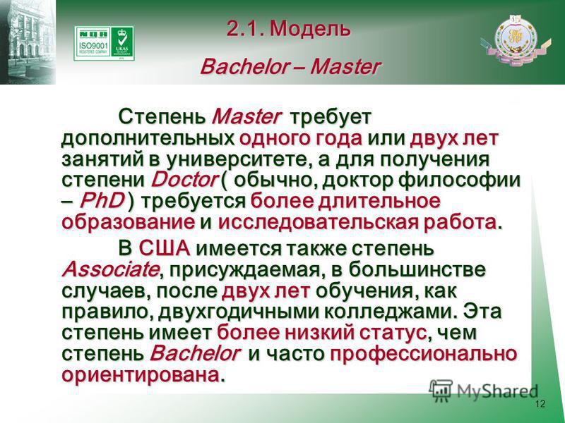 12 Степень Master требует дополнительных одного года или двух лет занятий в университете, а для получения степени Doctor ( обычно, доктор философии – PhD ) требуется более длительное образование и исследовательская работа. В США имеется также степень