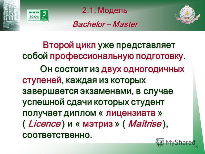 15 Второй цикл уже представляет собой профессиональную подготовку. Он состоит из двух одногодичных ступеней, каждая из которых завершается экзаменами, в случае успешной сдачи которых студент получает диплом « лицензиата » ( Licence ) и « мэтриз » ( M