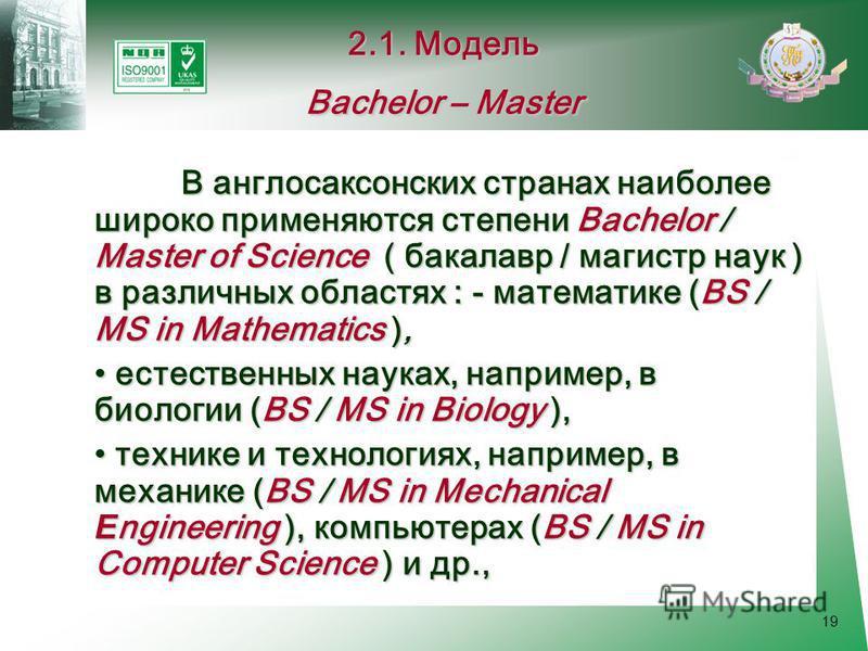 19 В англосаксонских странах наиболее широко применяются степени Bachelor / Master of Science ( бакалавр / магистр наук ) в различных областях : - математике (BS / MS in Mathematics ), естественных науках, например, в биологии (BS / MS in Biology ),