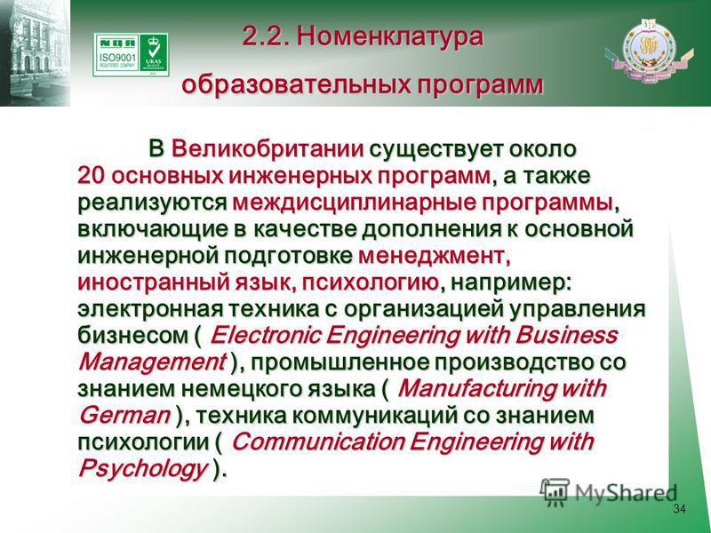 34 В Великобритании существует около 20 основных инженерных программ, а также реализуются междисциплинарные программы, включающие в качестве дополнения к основной инженерной подготовке менеджмент, иностранный язык, психологию, например: электронная т