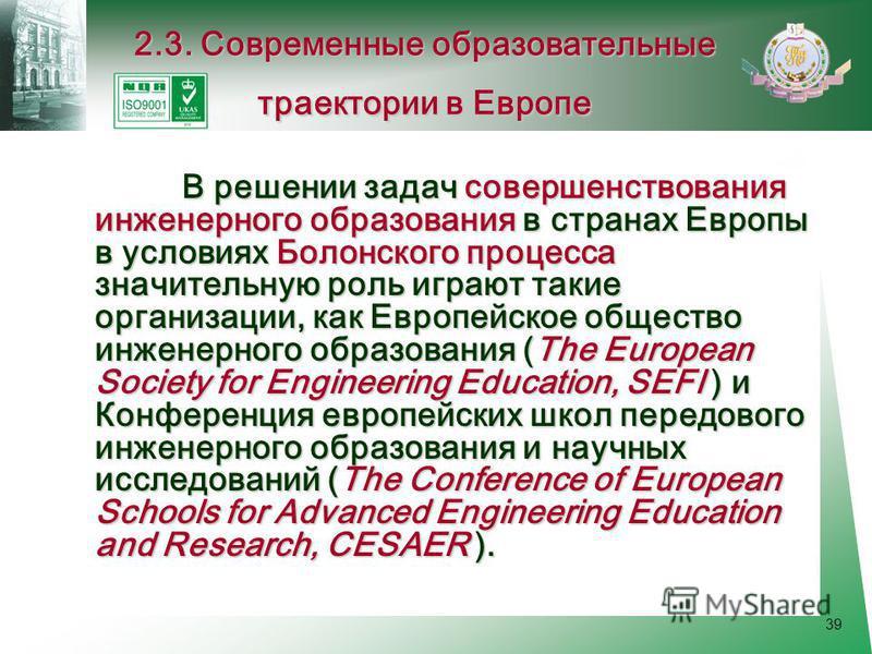 39 В решении задач совершенствования инженерного образования в странах Европы в условиях Болонского процесса значительную роль играют такие организации, как Европейское общество инженерного образования (The European Society for Engineering Education,