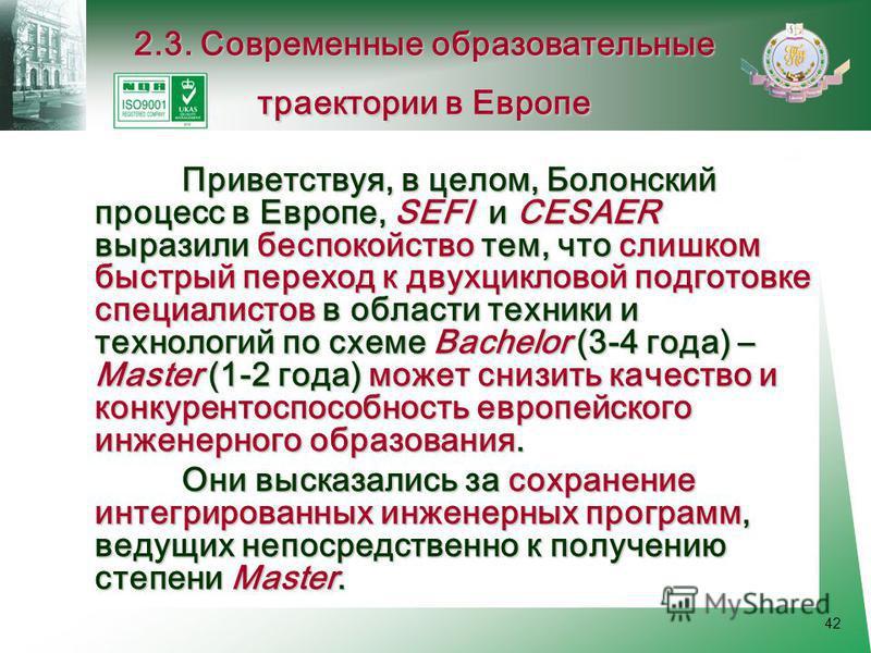 42 Приветствуя, в целом, Болонский процесс в Европе, SEFI и CESAER выразили беспокойство тем, что слишком быстрый переход к двухцикловой подготовке специалистов в области техники и технологий по схеме Bachelor (3-4 года) – Master (1-2 года) может сни