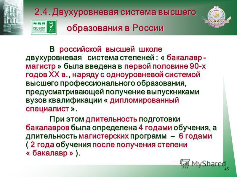 45 В российской высшей школе двухуровневая система степеней : « бакалавр - магистр » была введена в первой половине 90-х годов XX в., наряду с одноуровневой системой высшего профессионального образования, предусматривающей получение выпускниками вузо
