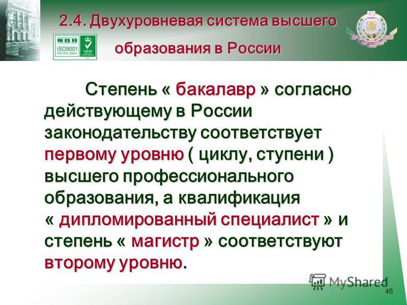 48 Степень « бакалавр » согласно действующему в России законодательству соответствует первому уровню ( циклу, ступени ) высшего профессионального образования, а квалификация « дипломированный специалист » и степень « магистр » соответствуют второму у
