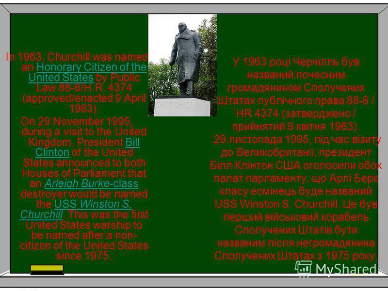 У 1963 році Черчілль був названий почесним громадянином Сполучених Штатах публічного права 88-6 / HR 4374 (затверджено / прийнятий 9 квітня 1963). 29 листопада 1995, під час візиту до Великобританії, президент Білл Клінтон США оголосили обох палат па