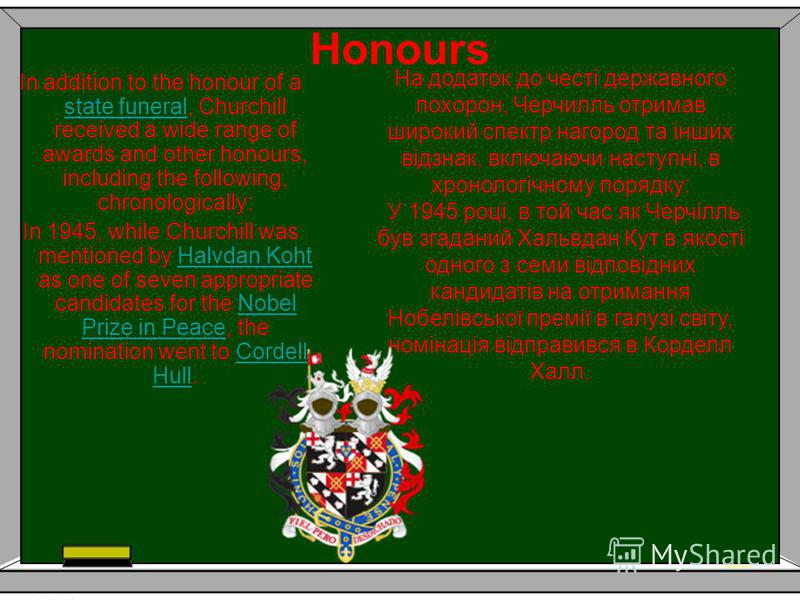 Honours In addition to the honour of a state funeral, Churchill received a wide range of awards and other honours, including the following, chronologically: state funeral In 1945, while Churchill was mentioned by Halvdan Koht as one of seven appropri