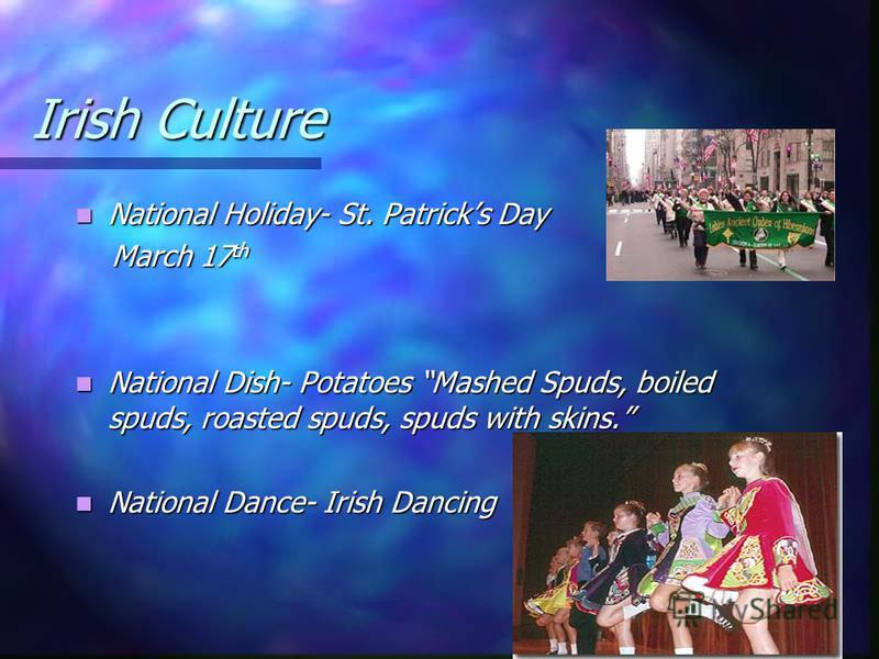 Irish Culture National Holiday- St. Patricks Day National Holiday- St. Patricks Day March 17 th March 17 th National Dish- Potatoes Mashed Spuds, boiled spuds, roasted spuds, spuds with skins. National Dish- Potatoes Mashed Spuds, boiled spuds, roast