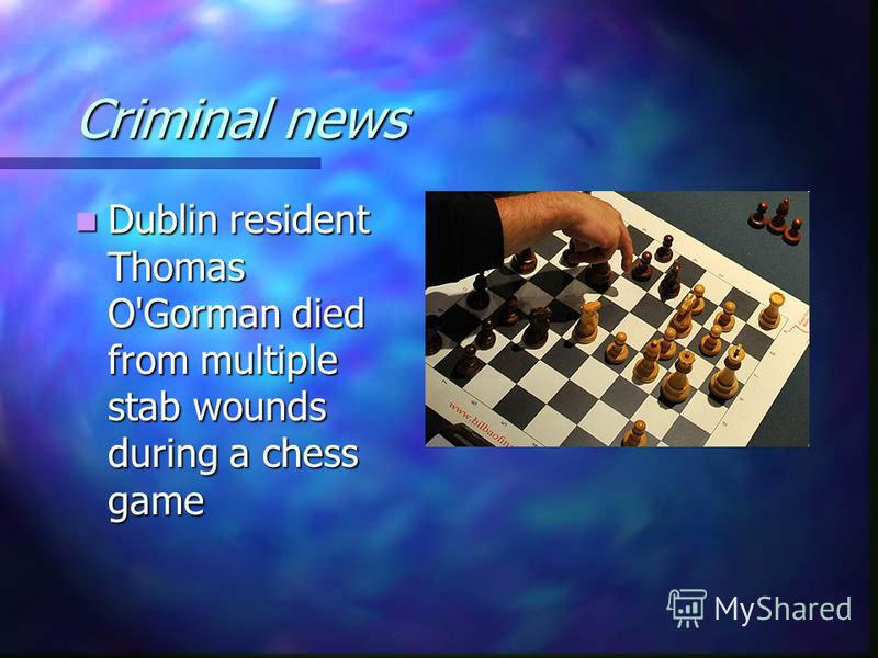 Criminal news Dublin resident Thomas O'Gorman died from multiple stab wounds during a chess game Dublin resident Thomas O'Gorman died from multiple stab wounds during a chess game