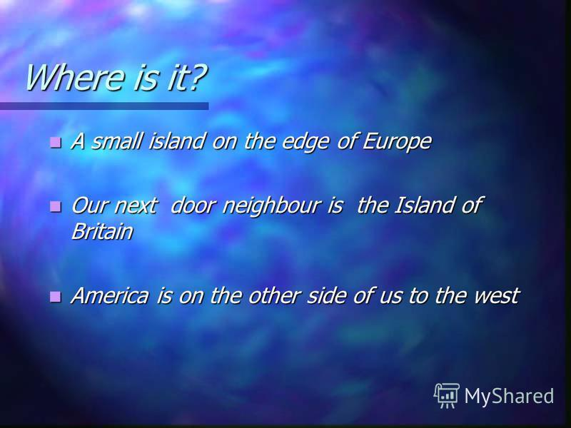Where is it? A small island on the edge of Europe A small island on the edge of Europe Our next door neighbour is the Island of Britain Our next door neighbour is the Island of Britain America is on the other side of us to the west America is on the