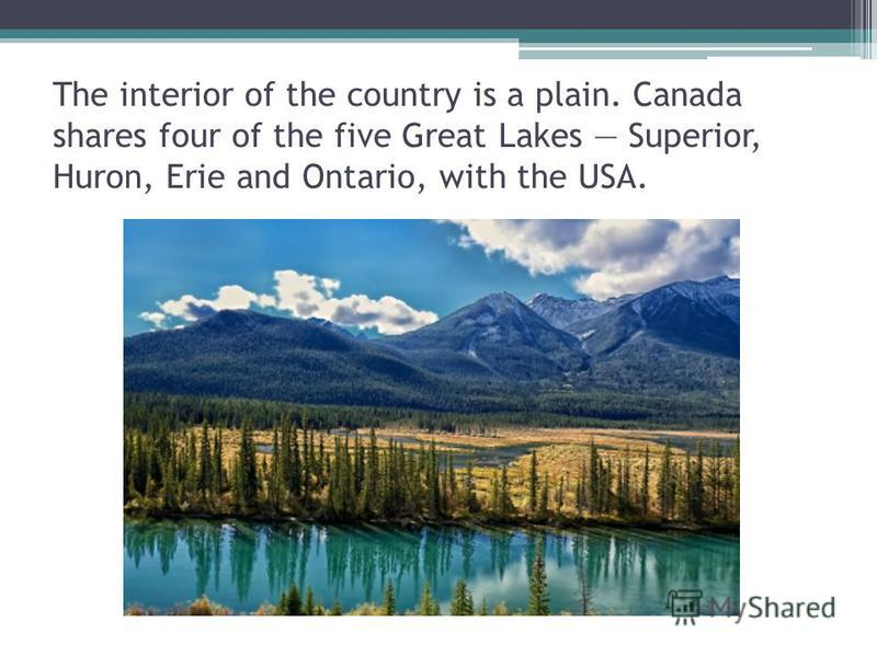 The interior of the country is a plain. Canada shares four of the five Great Lakes Superior, Huron, Erie and Ontario, with the USA.