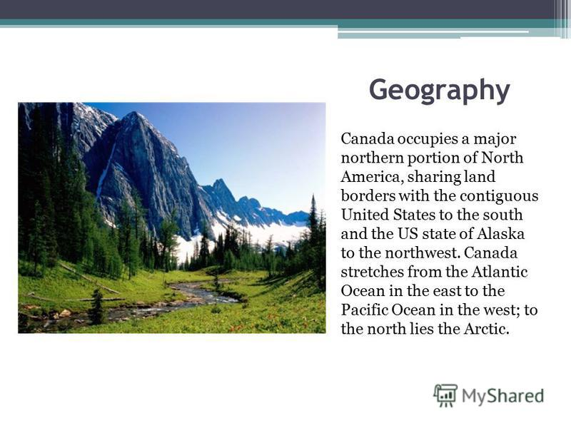 Geography Canada occupies a major northern portion of North America, sharing land borders with the contiguous United States to the south and the US state of Alaska to the northwest. Canada stretches from the Atlantic Ocean in the east to the Pacific