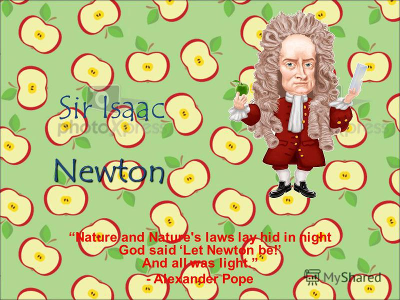 Sir Isaac Nature and Nature's laws lay hid in night God said Let Newton be! And all was light. - Alexander Pope Newton
