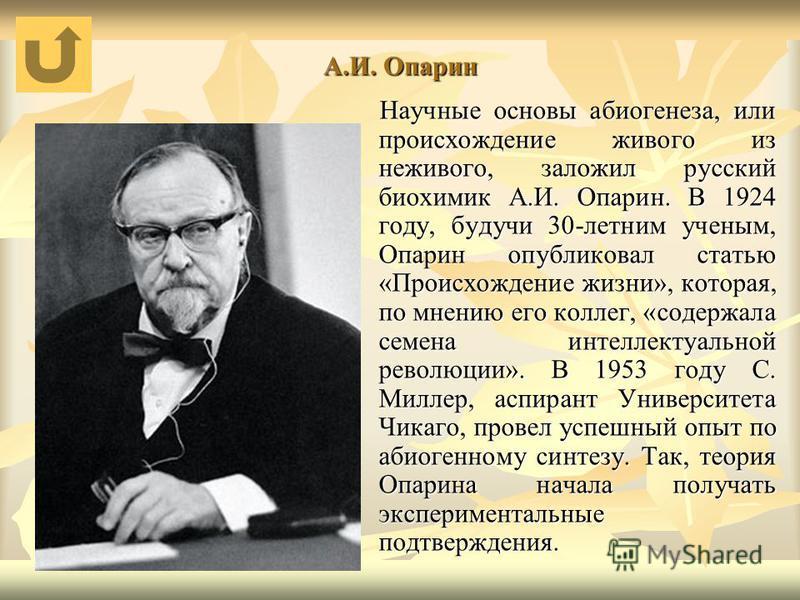А.И. Опарин Научные основы абиогенеза, или происхождение живого из неживого, заложил русский биохимик А.И. Опарин. В 1924 году, будучи 30-летним ученым, Опарин опубликовал статью «Происхождение жизни», которая, по мнению его коллег, «содержала семена