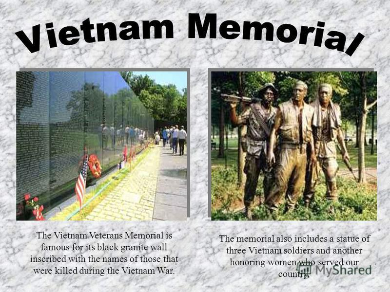 The Vietnam Veterans Memorial is famous for its black granite wall inscribed with the names of those that were killed during the Vietnam War. The memorial also includes a statue of three Vietnam soldiers and another honoring women who served our coun